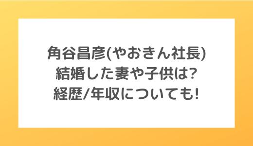 角谷昌彦(やおきん社長)結婚した妻や子供は?経歴/年収についても!