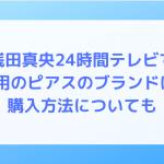 浅田真央24時間テレビで着用のピアスのブランドは?購入方法についても