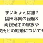 まいみょんは誰?福田麻貴の経歴&両親兄弟の家族や彼氏との結婚についても