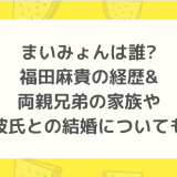 まいみょんは誰? 福田麻貴の経歴& 両親兄弟の家族や 彼氏との結婚についても
