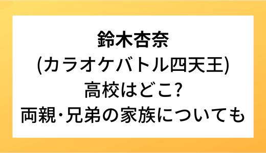 鈴木杏奈(カラオケバトル四天王)高校はどこ?両親・兄弟の家族についても