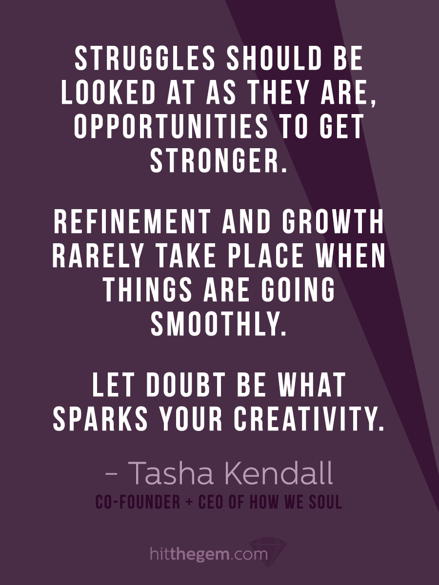 """""""Struggles should be looked at as they are, opportunities to get stronger. Refinement and growth rarely take place when things are going smoothly. Let doubt be what sparks your creativity."""" - Tasha Kendall"""