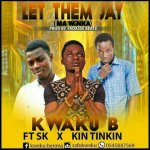 Kweku B ft Kin Tinkin & S.K — Let Them Say (Prod Fadasse Beatz)