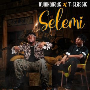 MUSIC: Oyinkanade Ft. T-Classic – Selemi