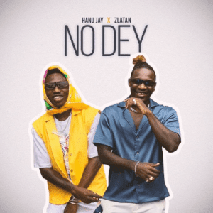 MUSIC: Hanu Jay Ft. Zlatan – No Dey