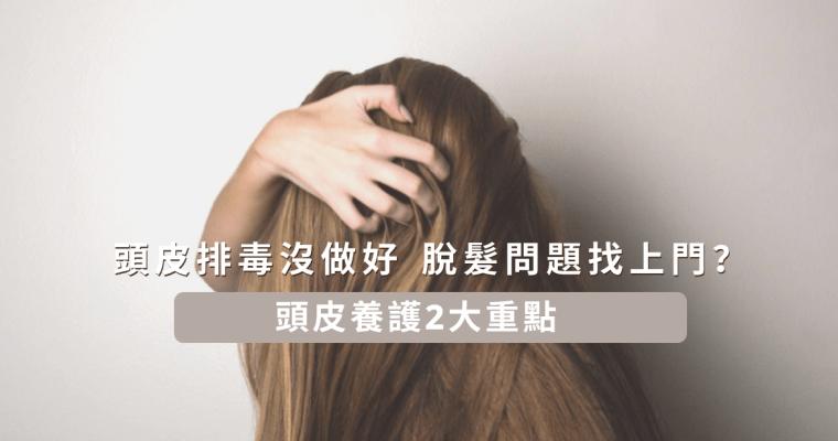 【頭皮排毒沒做好,脫髮問題找上門?一文看清頭皮養護2大重點!】