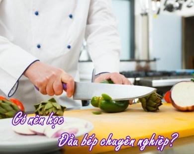 Có nên học đầu bếp chuyên nghiệp không - Học Món Việt