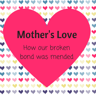 A Mother's love - how our broken bond was mended