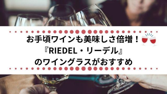 お手頃ワインも美味しさ倍増!『RIEDEL・リーデル』のワイングラスがおすすめ