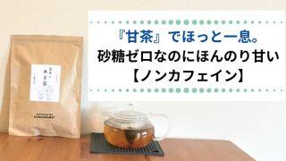 『甘茶』でほっと一息。 砂糖ゼロなのにほんのり甘い不思議なお茶【ノンカフェイン】