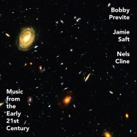 Bobby Previte, Jamie Saft, Nels Cline: Music from the Early 21st Century [2020]