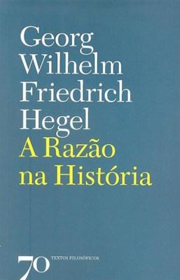 Hegel, Georg Wilhelm, Friedrich, A Razão na História (Introdução à Filosofia da História Universal), Edições 70, 1995