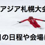 2017冬季アジア札幌大会!競技の日程は?会場はどこ?