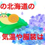 6月の北海道の気温や服装は?北海道の梅雨入りの時期は?