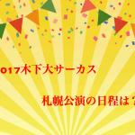 木下大サーカス札幌公演2017日程は?座席表や料金は?