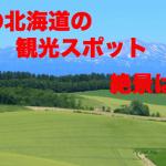 夏の北海道のおすすめ観光スポット!絶景を紹介!気温や服装は?