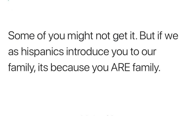 If we as hispanics introduce to our family, its because you are family