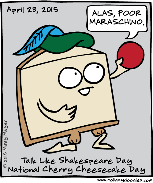 April 23, 2015: Talk Like Shakespeare Day; National Cherry Cheesecake Day