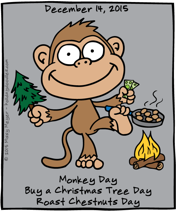 December 14, 2015: Monkey Day; Buy a Christmas Tree Day; Roast Chestnuts Day