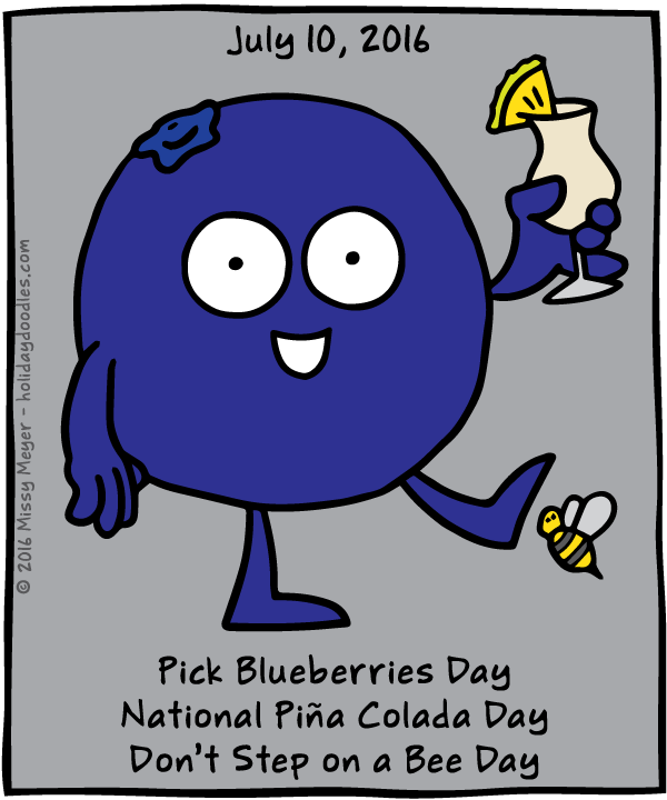 July 10, 2016: Pick Blueberries Day; National Piña Colada Day; Don't Step on a Bee Day