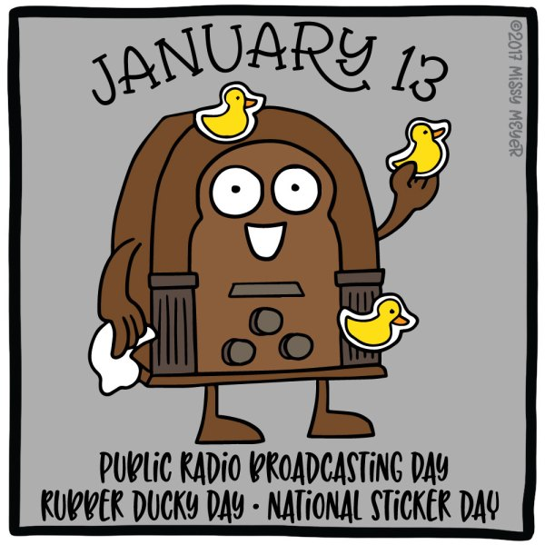 January 13 (every year): Public Radio Broadcasting Day; Rubber Ducky Day; National Sticker Day