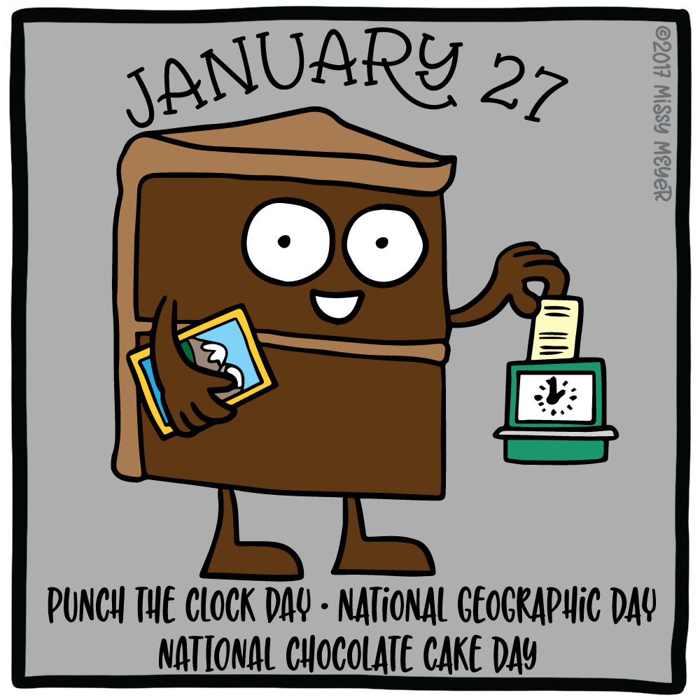 January 27 (every year): Punch the Clock Day; National Geographic Day; National Chocolate Cake Day