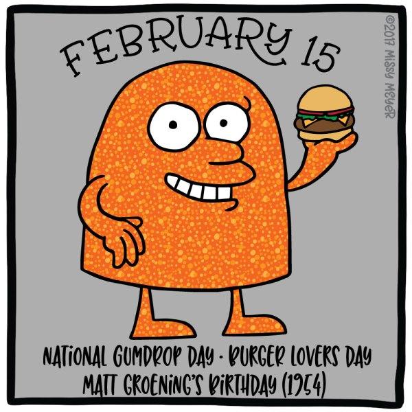 February 15 (every year): National Gumdrop Day; Burger Lovers Day; Matt Groening's Birthday