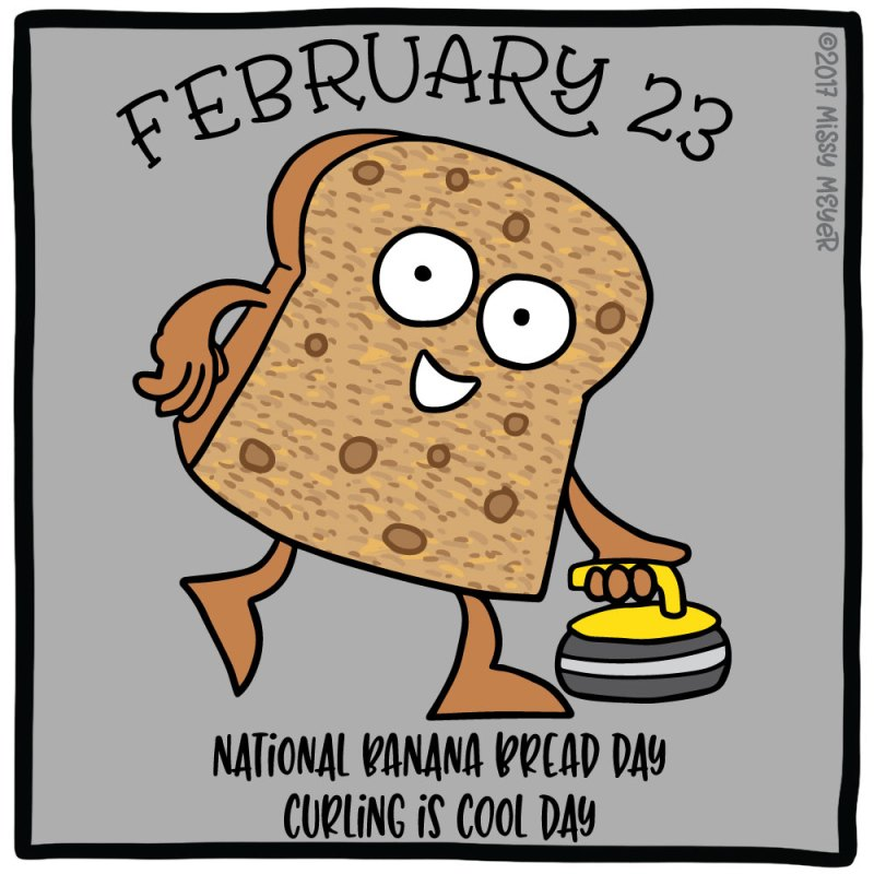 February 23 (every year): National Banana Bread Day; Curling is Cool Day