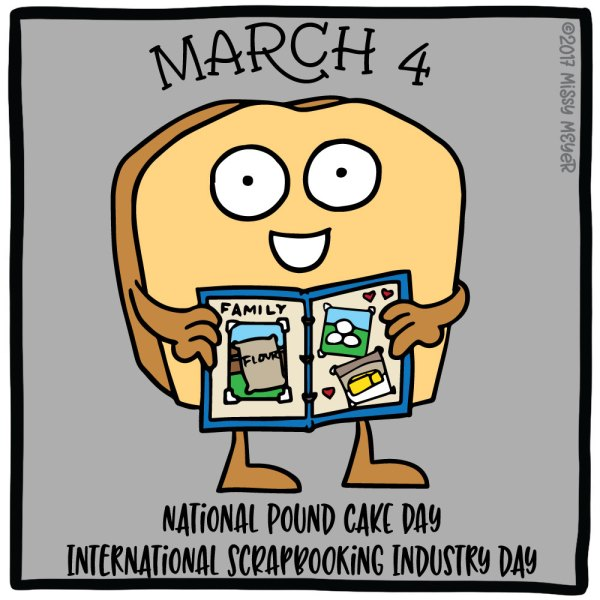 March 4 (every year): National Pound Cake Day; International Scrapbooking Industry Day