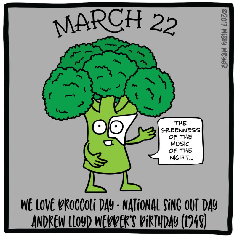 March 22 (every year): We Love Broccoli Day; National Sing Out Day; Andrew Lloyd Webber's Birthday