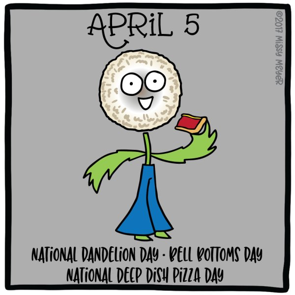 April 5 (every year): National Dandelion Day; Bell Bottoms Day; National Deep Dish Pizza Day
