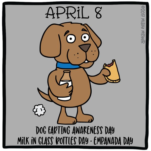 April 8 (every year): Dog Farting Awareness Day; Milk in Glass Bottles Day; Empanada Day
