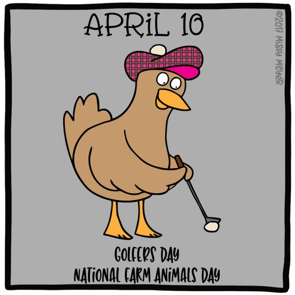 April 10 (every year): Golfers Day; National Farm Animals Day