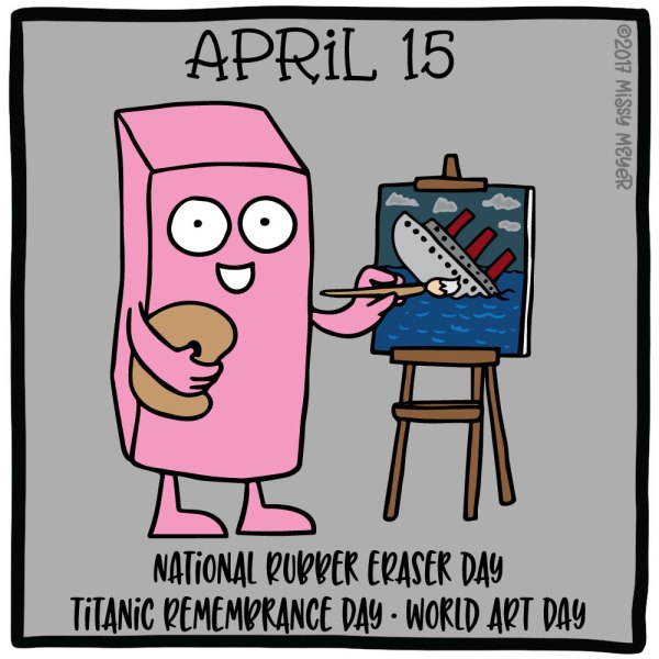 April 15 (every year): National Rubber Eraser Day; Titanic Remembrance Day; World Art Day