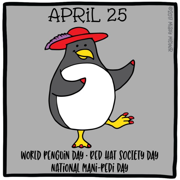 April 25 (every year): World Penguin Day; Red Hat Society Day; National Mani-Pedi Day