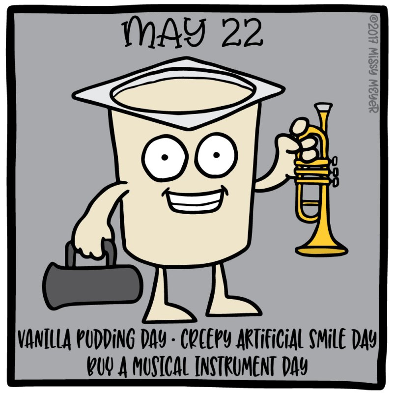May 22 (every year): Vanilla Pudding Day; Creepy Artificial Smile Day; Buy a Musical Instrument Day
