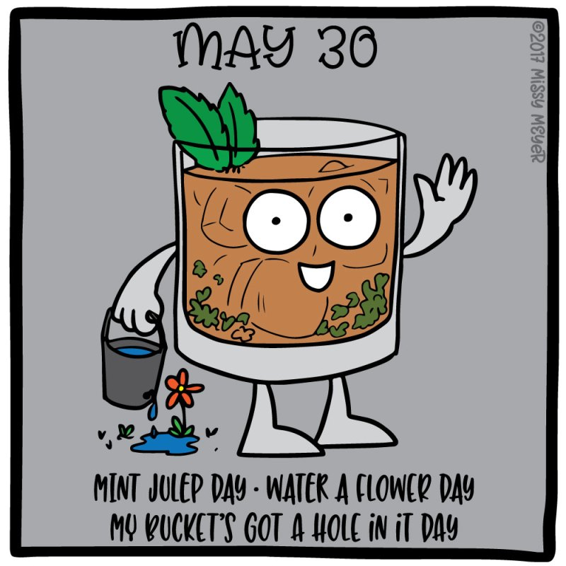 May 30 (every year): Mint Julep Day; Water a Flower Day; My Bucket's Got a Hole in It Day