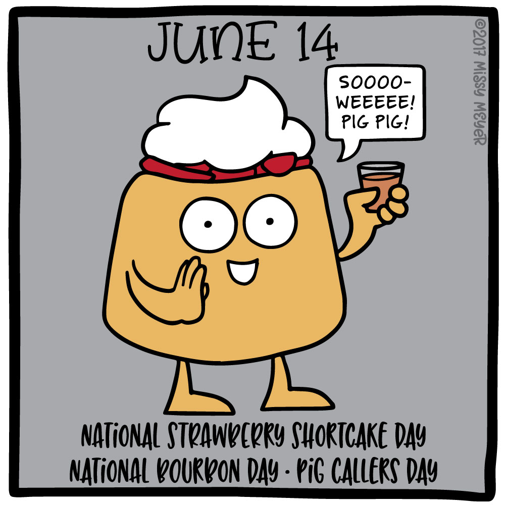 June 14 (every year): National Strawberry Shortcake Day; National Bourbon Day; Pig Callers Day