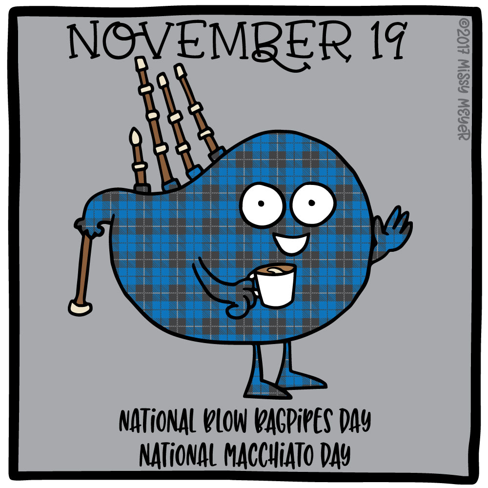 November 19 (every year): National Blow Bagpipes Day; National Macchiato Day
