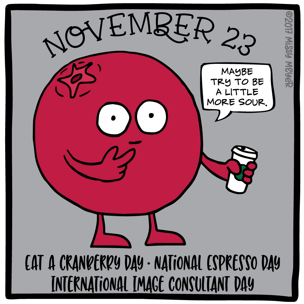 November 23 (every year): Eat a Cranberry Day; National Espresso Day; International Image Consultant Day