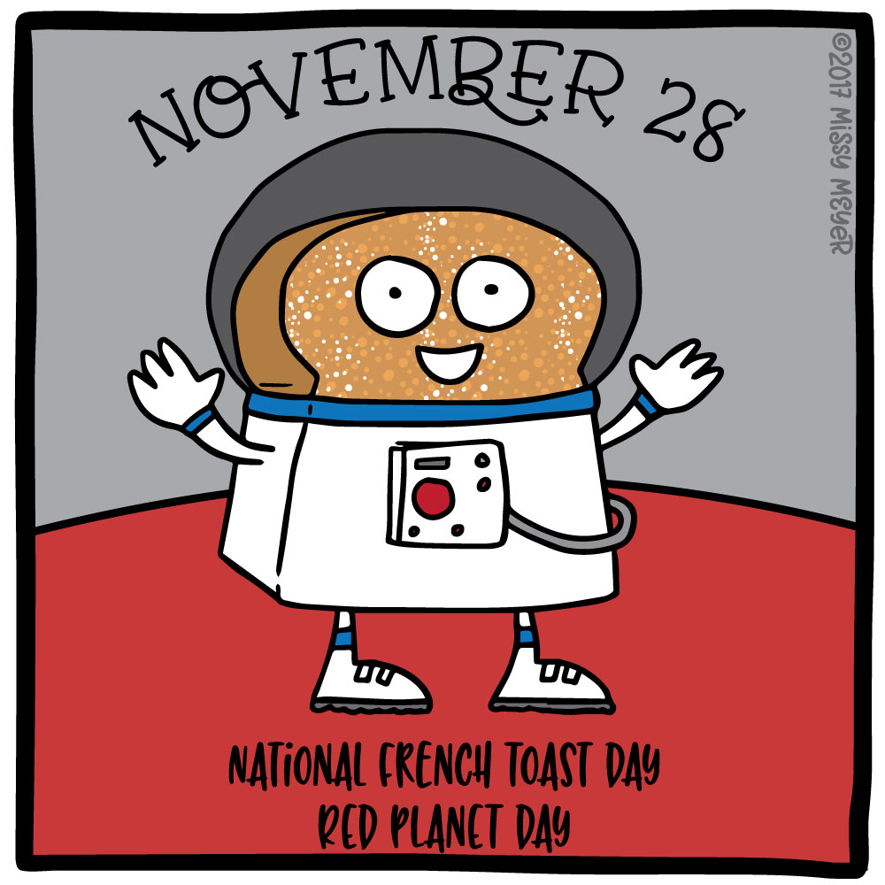 November 28 (every year): National French Toast Day; Red Planet Day