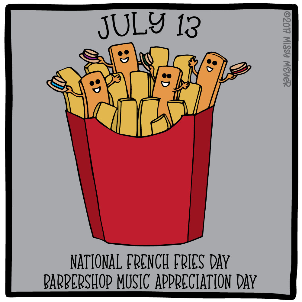 July 13 (every year): National French Fries Day; Barbershop Music Appreciation Day