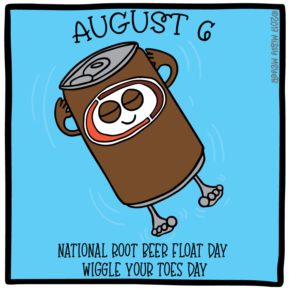 August 6 (every year): National Root Beer Float Day; Wiggle Your Toes Day