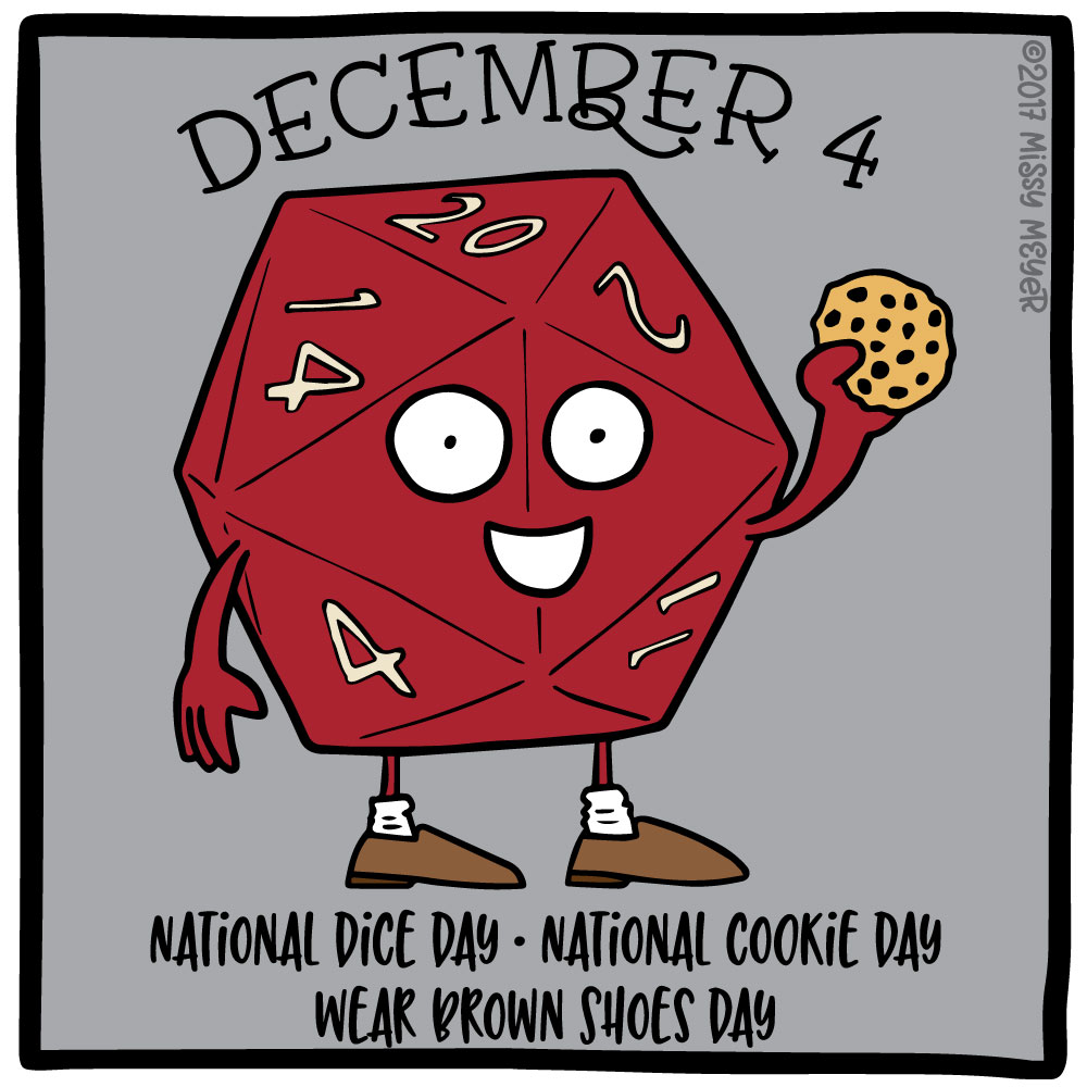 December 4 (every year): National Dice Day; National Cookie Day; Wear Brown Shoes Day