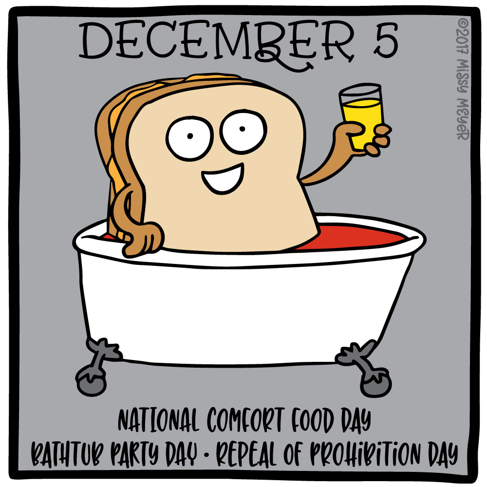 December 5 (every year): National Comfort Food Day; Bathtub Party Day; Repeal of Prohibition Day