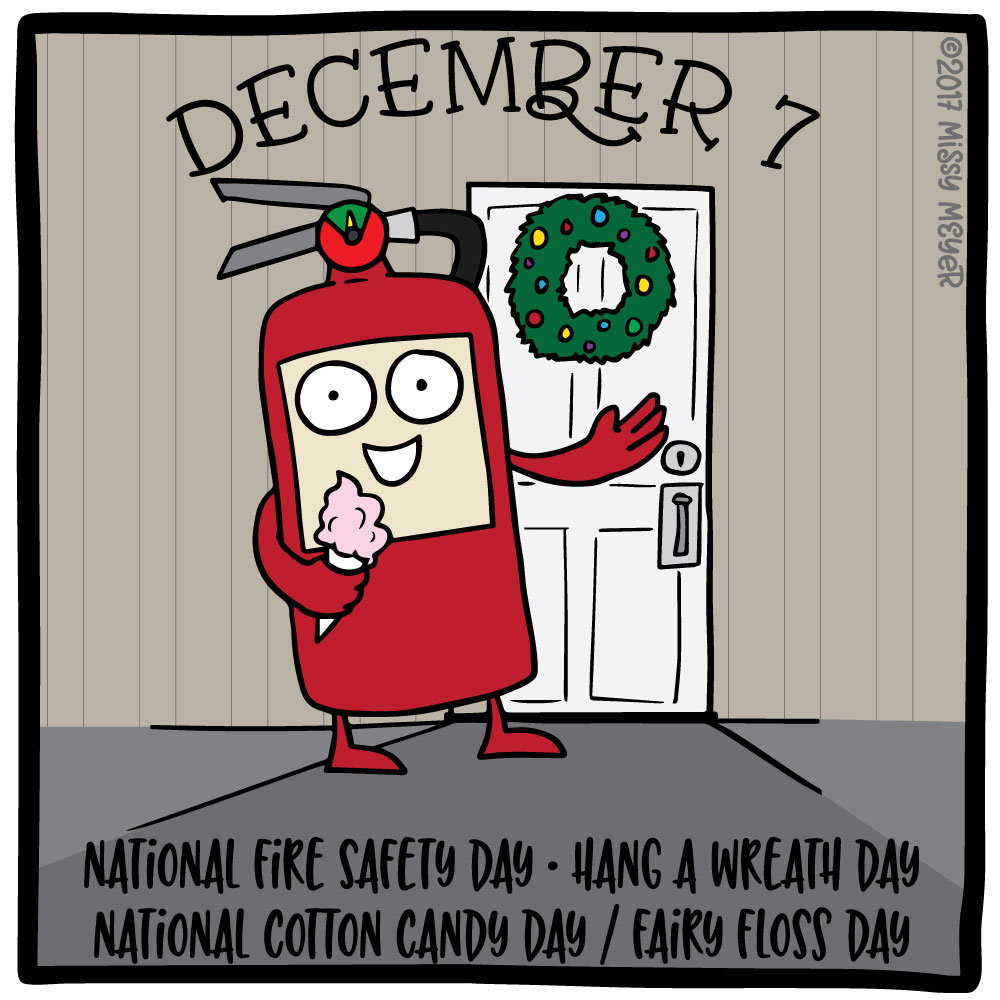 December 7 (every year): National Fire Safety Day; Hang a Wreath Day; National Cotton Candy Day; Fairy Floss Day