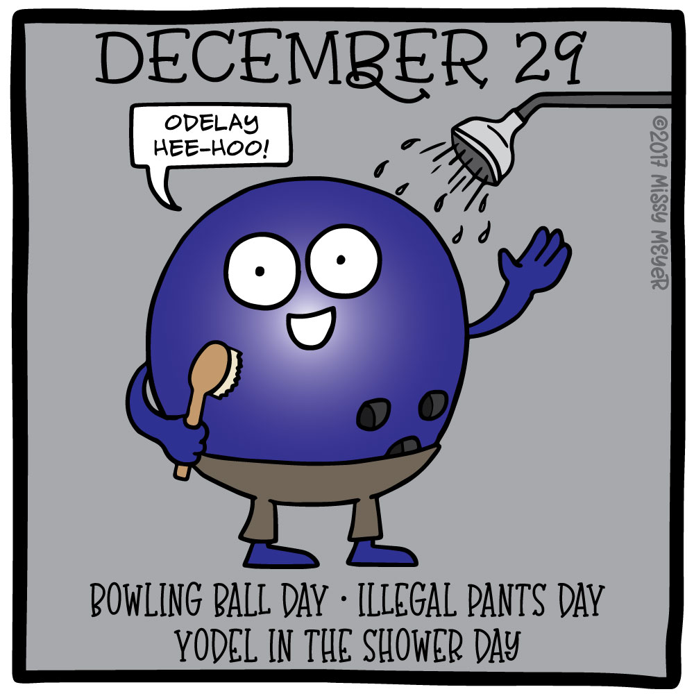 December 29 (every year): Bowling Ball Day; Illegal Pants Day; Yodel in the Shower Day