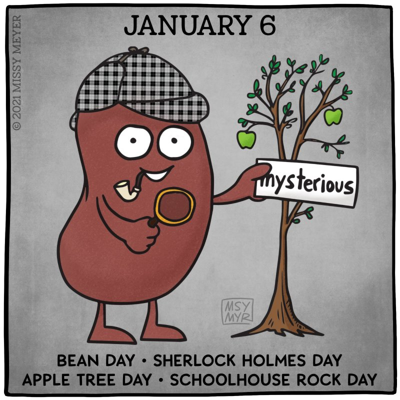 January 6 (every year): Bean Day, Sherlock Holmes Day, Apple Tree Day, Schoolhouse Rock Day