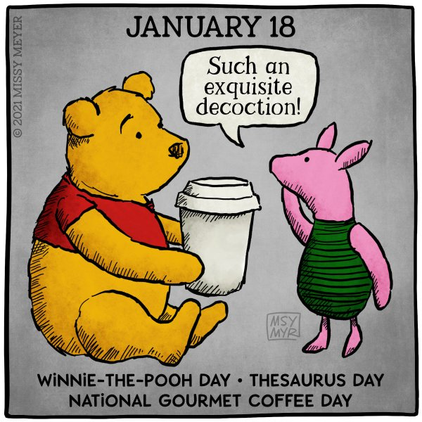 January 18 (every year): Winnie-the-Pooh Day; Thesaurus Day; National Gourmet Coffee Day