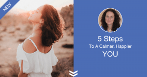 5 Steps to a calmer, happier you